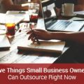 Five Things Small Business Owners Can Outsource Right Now